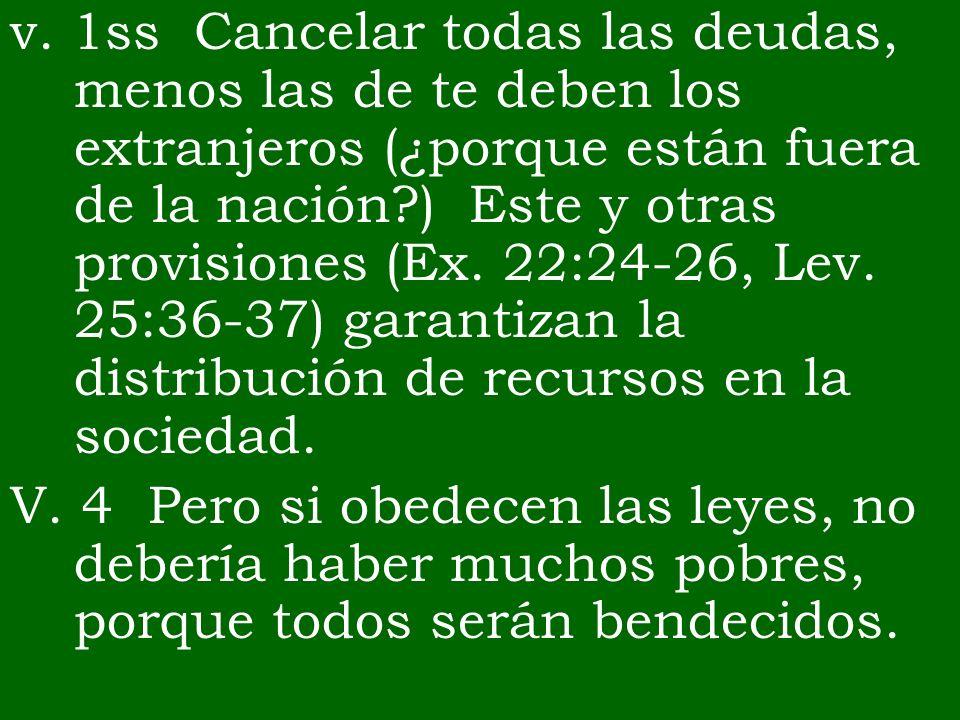 v. 1ss Cancelar todas las deudas, menos las de te deben los extranjeros (¿porque están fuera de la nación ) Este y otras provisiones (Ex. 22:24-26, Lev. 25:36-37) garantizan la distribución de recursos en la sociedad.