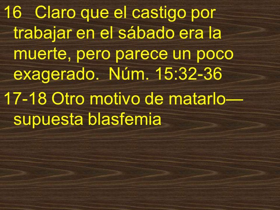 16 Claro que el castigo por trabajar en el sábado era la muerte, pero parece un poco exagerado. Núm. 15:32-36