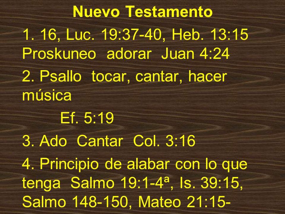 Nuevo Testamento 1. 16, Luc. 19:37-40, Heb. 13:15 Proskuneo adorar Juan 4:24. 2. Psallo tocar, cantar, hacer música.