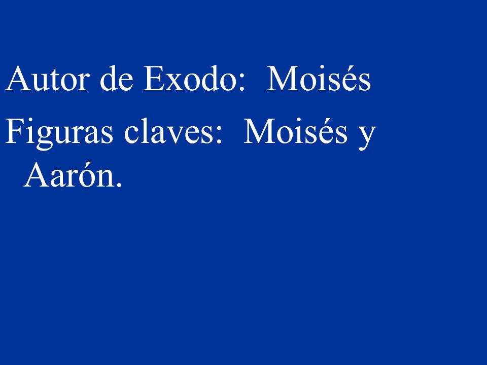 Autor de Exodo: Moisés Figuras claves: Moisés y Aarón.