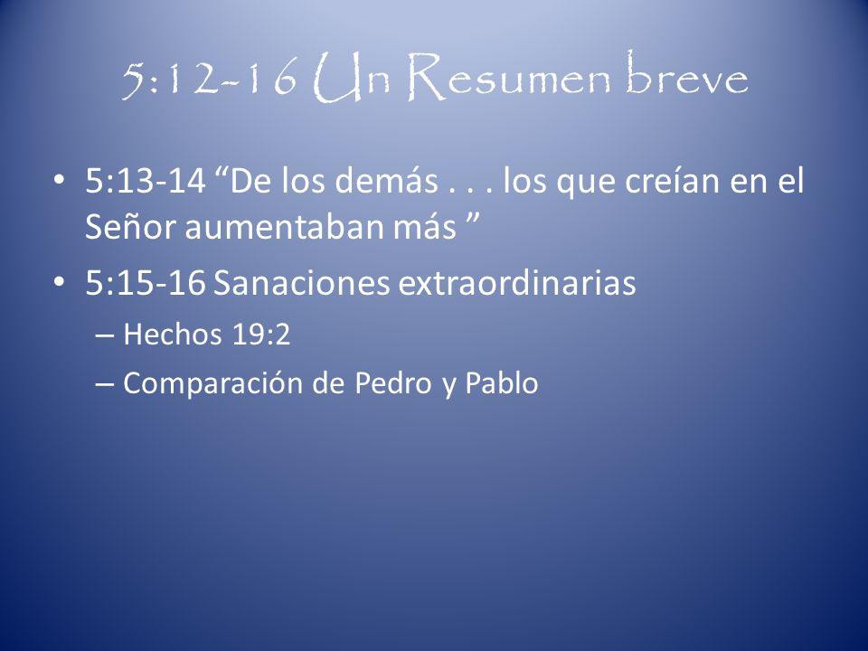 5:12-16 Un Resumen breve 5:13-14 De los demás . . . los que creían en el Señor aumentaban más 5:15-16 Sanaciones extraordinarias.