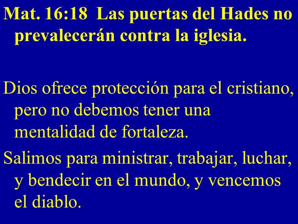 Mat. 16:18 Las puertas del Hades no prevalecerán contra la iglesia.