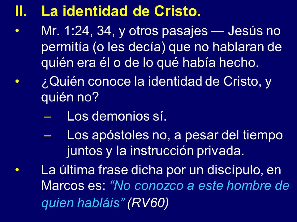 La identidad de Cristo. Mr. 1:24, 34, y otros pasajes — Jesús no permitía (o les decía) que no hablaran de quién era él o de lo qué había hecho.