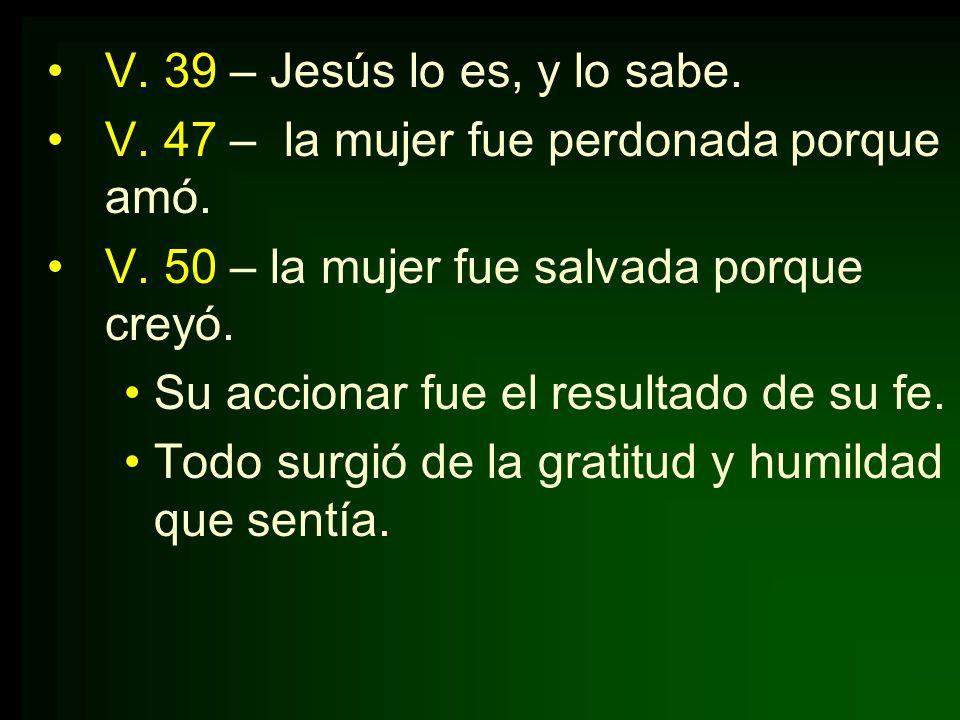 V. 39 – Jesús lo es, y lo sabe.V. 47 – la mujer fue perdonada porque amó. V. 50 – la mujer fue salvada porque creyó.