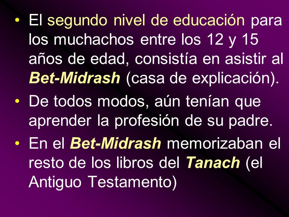 El segundo nivel de educación para los muchachos entre los 12 y 15 años de edad, consistía en asistir al Bet-Midrash (casa de explicación).