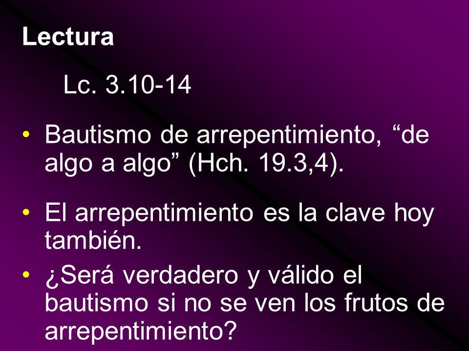 Lectura Lc. 3.10-14. Bautismo de arrepentimiento, de algo a algo (Hch. 19.3,4). El arrepentimiento es la clave hoy también.