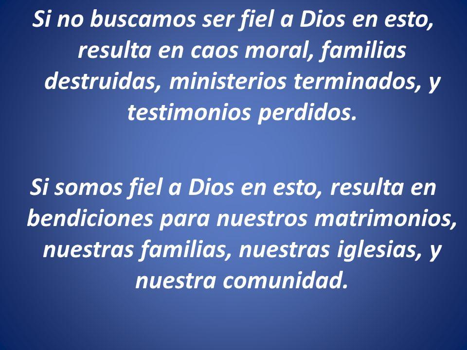 Si no buscamos ser fiel a Dios en esto, resulta en caos moral, familias destruidas, ministerios terminados, y testimonios perdidos.