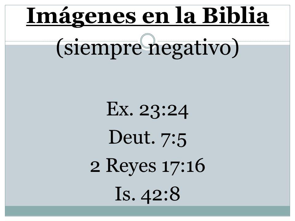 Imágenes en la Biblia (siempre negativo) Ex. 23:24 Deut. 7:5
