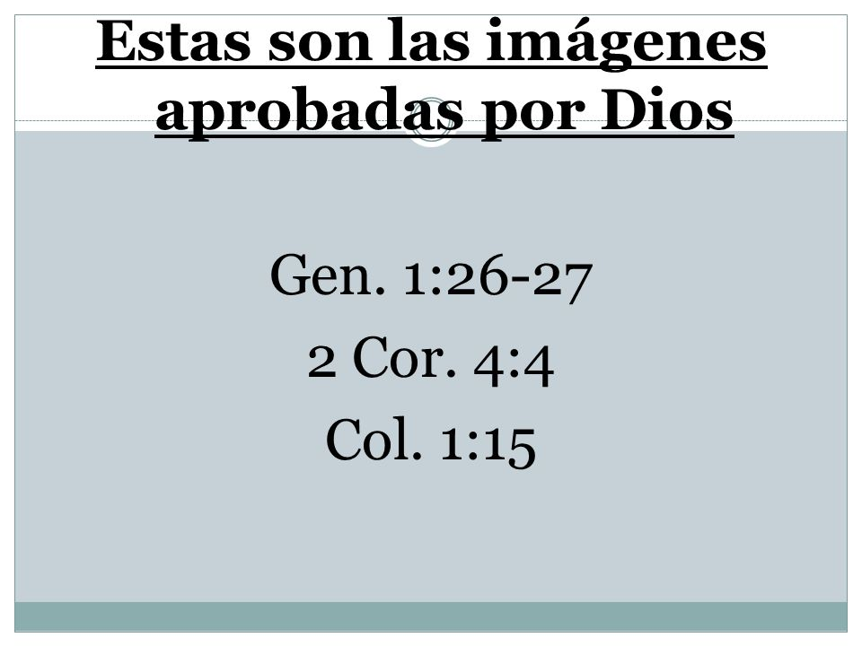 Estas son las imágenes aprobadas por Dios Gen. 1:26-27 2 Cor. 4:4 Col