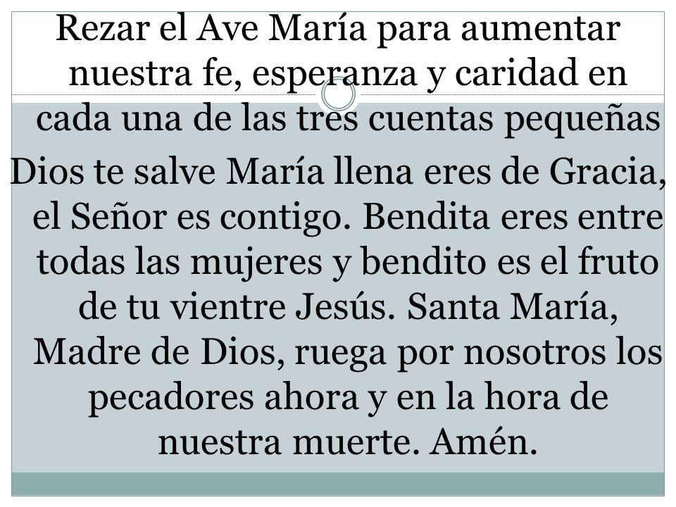 Rezar el Ave María para aumentar nuestra fe, esperanza y caridad en cada una de las tres cuentas pequeñas Dios te salve María llena eres de Gracia, el Señor es contigo.