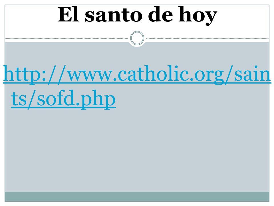 El santo de hoy http://www.catholic.org/saints/sofd.php
