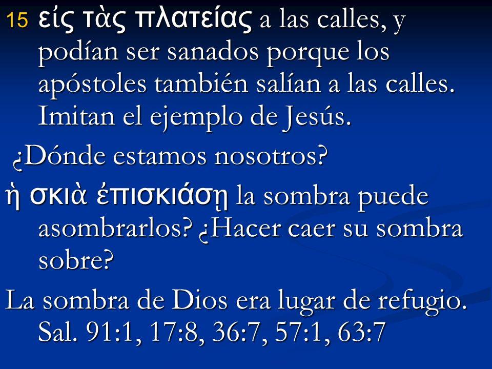 εἰς τὰς πλατείας a las calles, y podían ser sanados porque los apóstoles también salían a las calles. Imitan el ejemplo de Jesús.