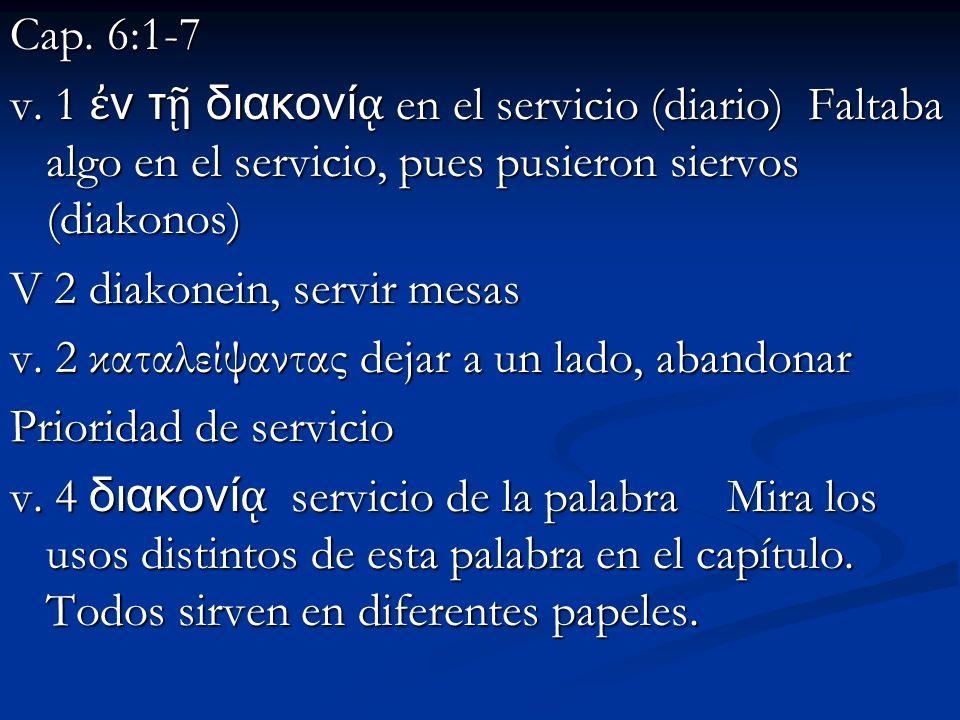 Cap. 6:1-7 v. 1 ἐν τῇ διακονίᾳ en el servicio (diario) Faltaba algo en el servicio, pues pusieron siervos (diakonos)