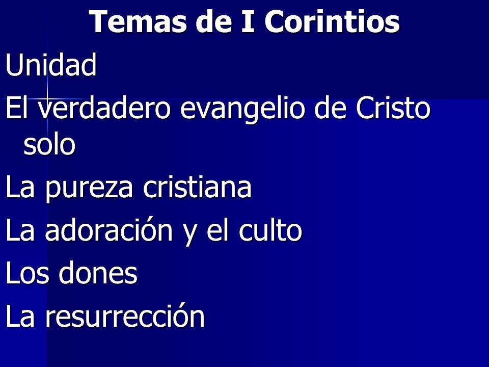 Temas de I CorintiosUnidad. El verdadero evangelio de Cristo solo. La pureza cristiana. La adoración y el culto.