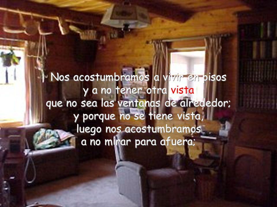 Nos acostumbramos a vivir en pisos y a no tener otra vista que no sea las ventanas de alrededor; y porque no se tiene vista, luego nos acostumbramos a no mirar para afuera;