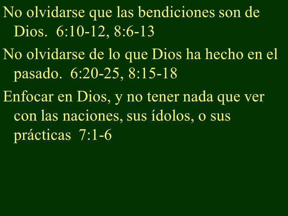 No olvidarse que las bendiciones son de Dios. 6:10-12, 8:6-13
