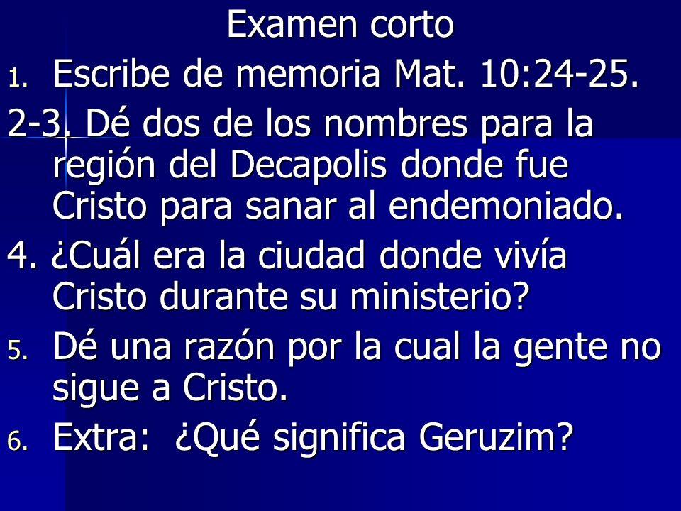 Examen corto Escribe de memoria Mat. 10:24-25. 2-3. Dé dos de los nombres para la región del Decapolis donde fue Cristo para sanar al endemoniado.