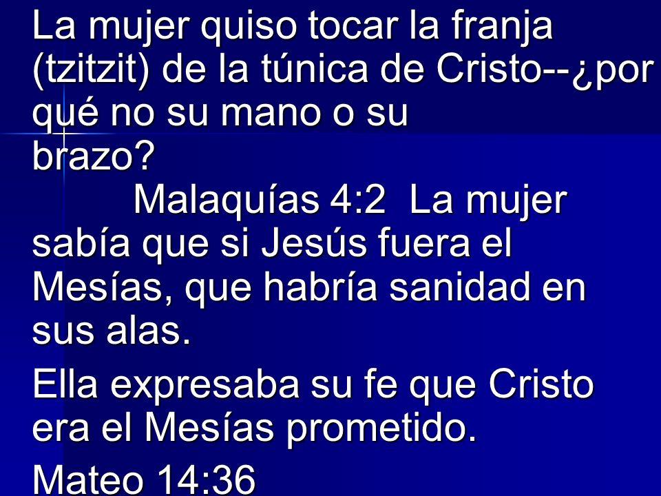 La mujer quiso tocar la franja (tzitzit) de la túnica de Cristo--¿por qué no su mano o su brazo Malaquías 4:2 La mujer sabía que si Jesús fuera el Mesías, que habría sanidad en sus alas.