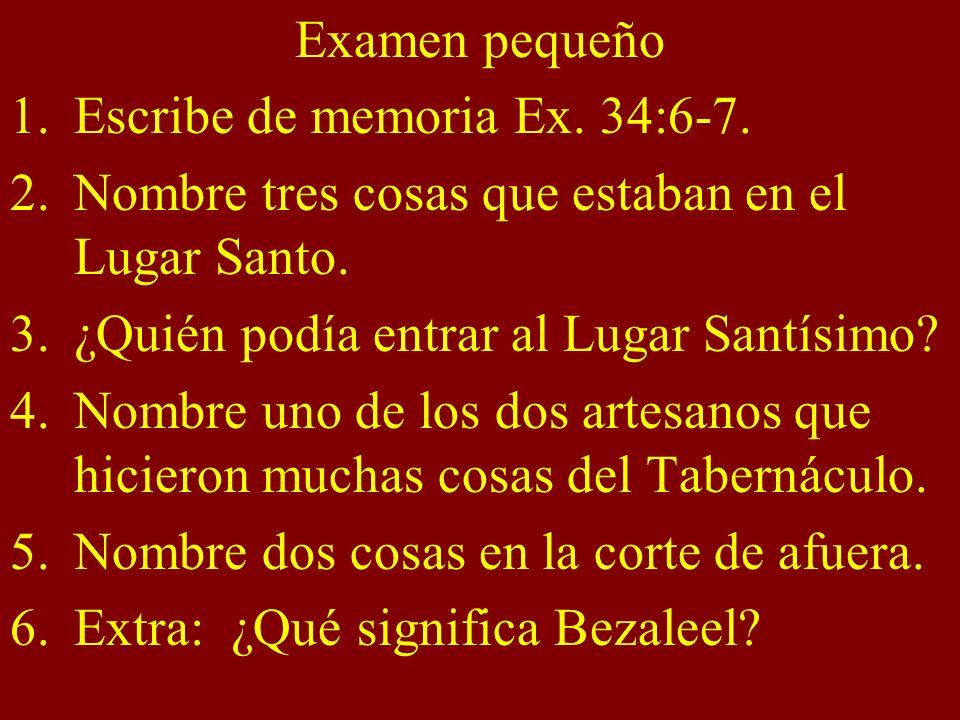 Examen pequeño Escribe de memoria Ex. 34:6-7. Nombre tres cosas que estaban en el Lugar Santo. ¿Quién podía entrar al Lugar Santísimo