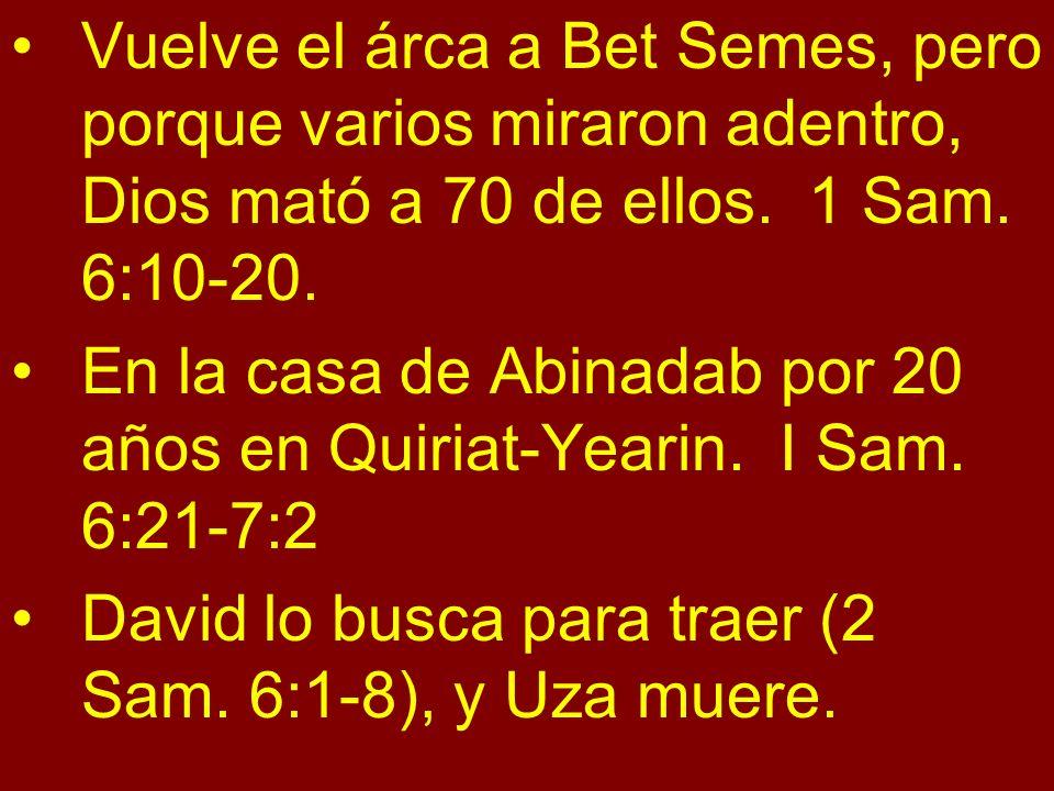Vuelve el árca a Bet Semes, pero porque varios miraron adentro, Dios mató a 70 de ellos. 1 Sam. 6:10-20.
