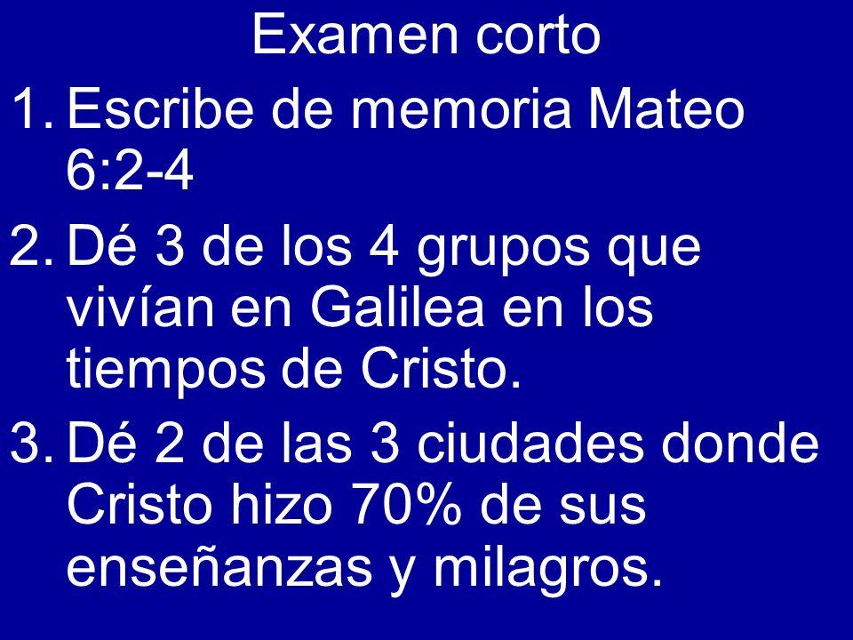 Examen corto Escribe de memoria Mateo 6:2-4. Dé 3 de los 4 grupos que vivían en Galilea en los tiempos de Cristo.