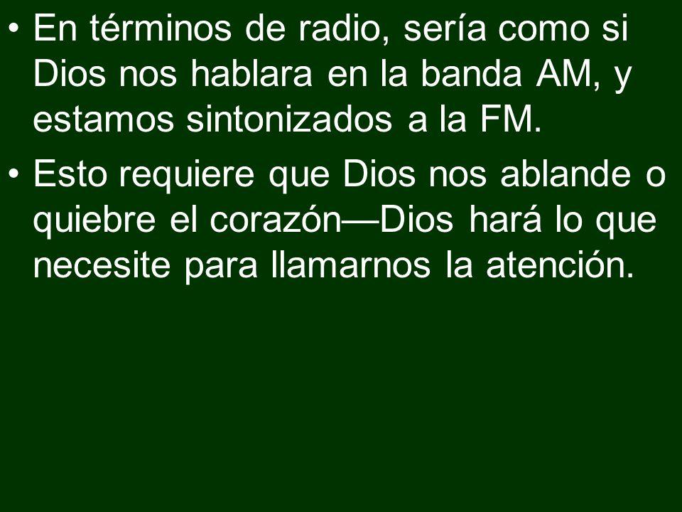 En términos de radio, sería como si Dios nos hablara en la banda AM, y estamos sintonizados a la FM.