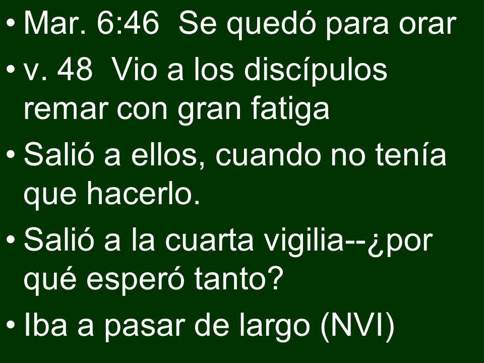 Mar. 6:46 Se quedó para orar v. 48 Vio a los discípulos remar con gran fatiga. Salió a ellos, cuando no tenía que hacerlo.