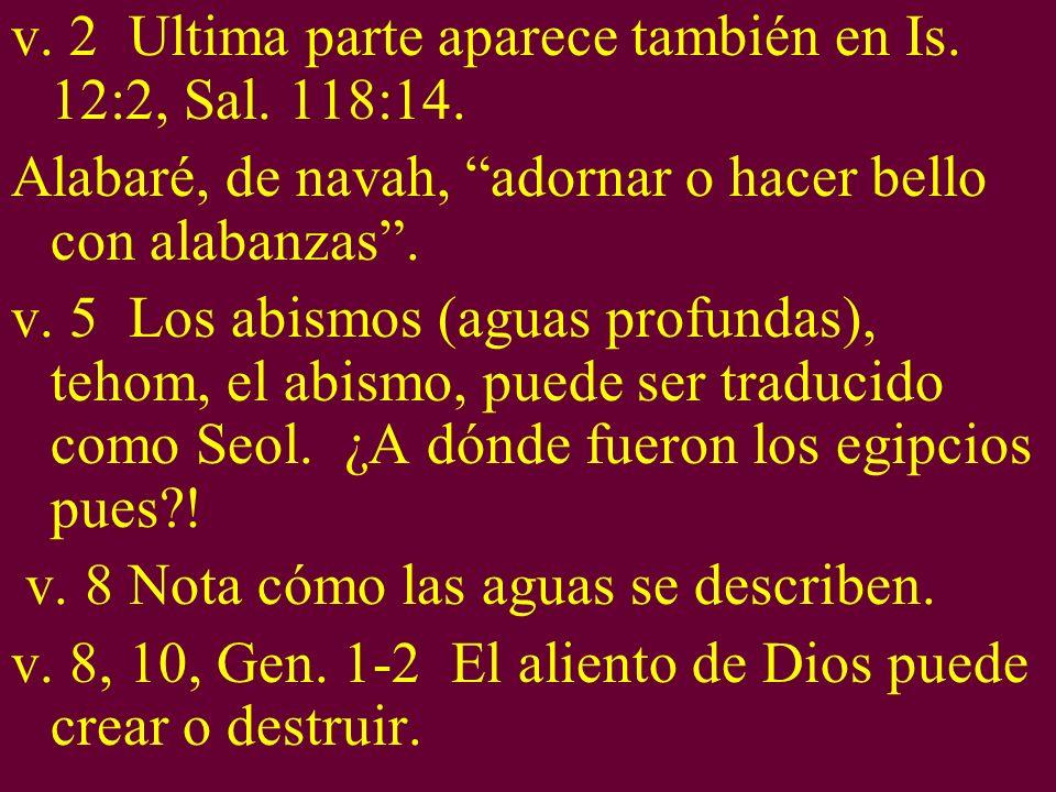 v. 2 Ultima parte aparece también en Is. 12:2, Sal. 118:14.