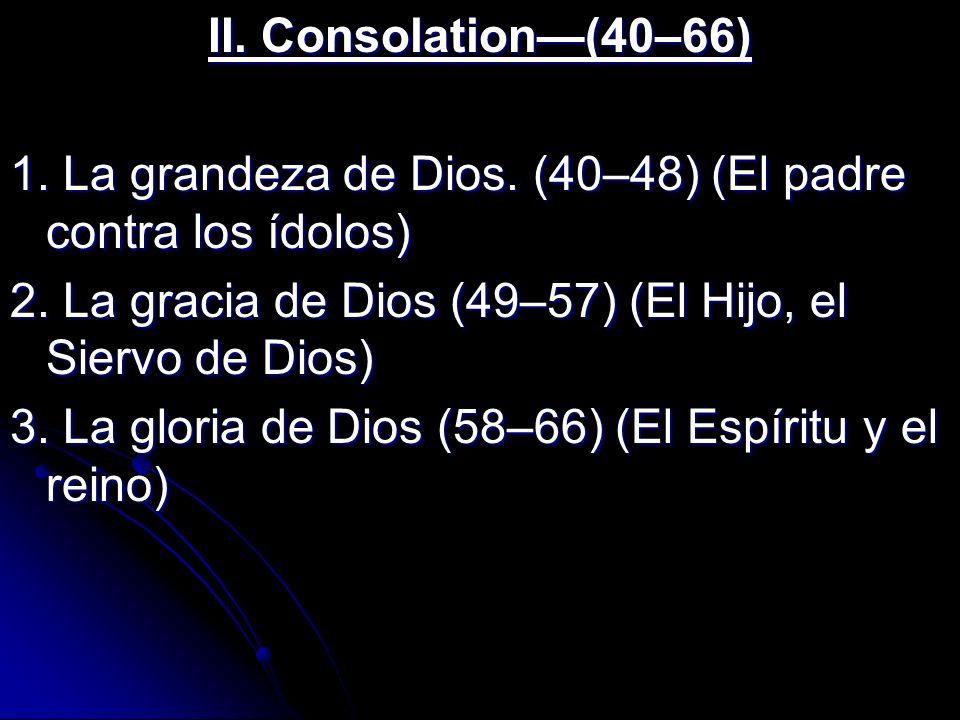 II. Consolation—(40–66) 1. La grandeza de Dios. (40–48) (El padre contra los ídolos) 2. La gracia de Dios (49–57) (El Hijo, el Siervo de Dios)