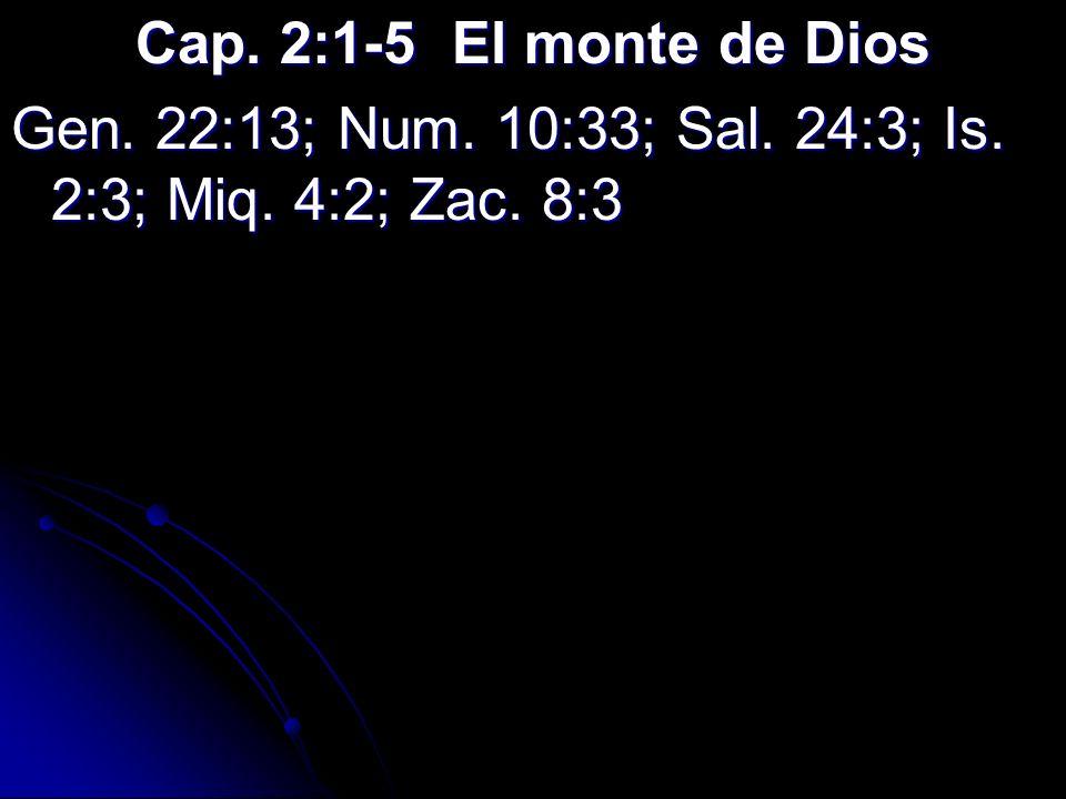 Cap. 2:1-5 El monte de Dios Gen. 22:13; Num. 10:33; Sal. 24:3; Is. 2:3; Miq. 4:2; Zac. 8:3
