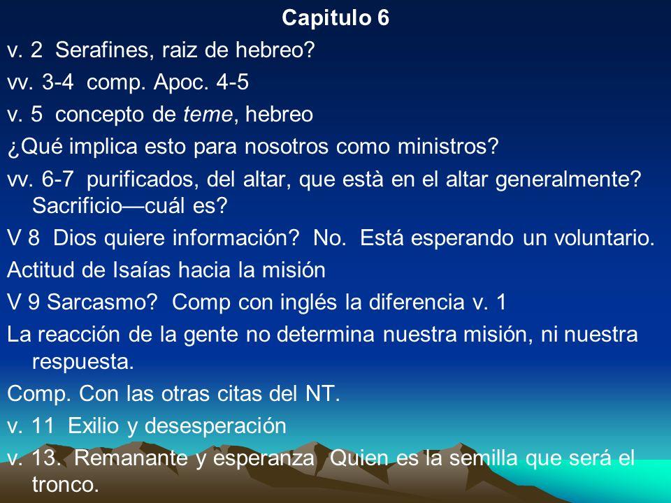 Capitulo 6 v. 2 Serafines, raiz de hebreo vv. 3-4 comp. Apoc. 4-5. v. 5 concepto de teme, hebreo.