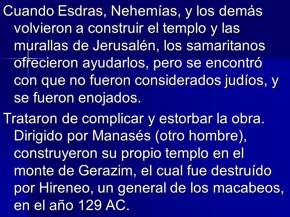 Cuando Esdras, Nehemías, y los demás volvieron a construir el templo y las murallas de Jerusalén, los samaritanos ofrecieron ayudarlos, pero se encontró con que no fueron considerados judíos, y se fueron enojados.