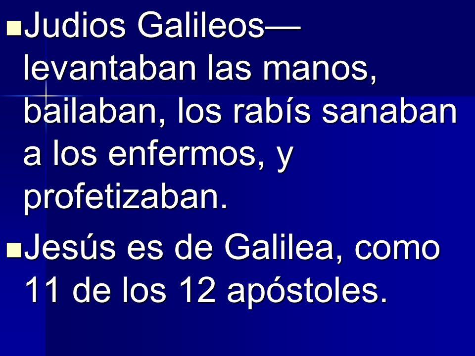 Judios Galileos—levantaban las manos, bailaban, los rabís sanaban a los enfermos, y profetizaban.