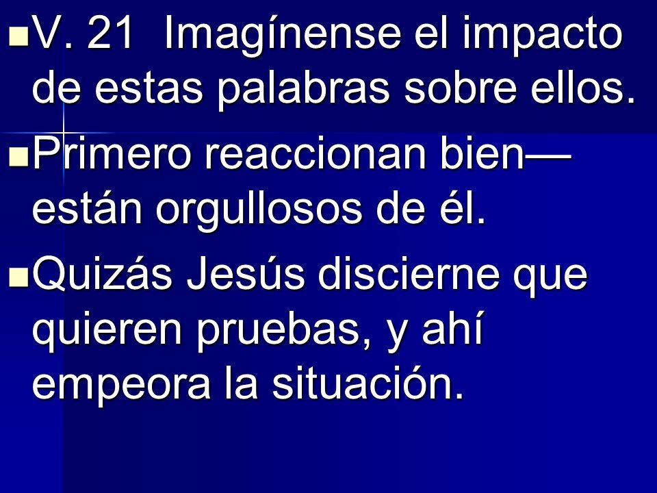 V. 21 Imagínense el impacto de estas palabras sobre ellos.