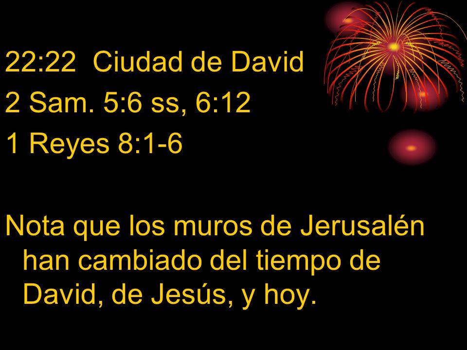 22:22 Ciudad de David 2 Sam. 5:6 ss, 6:12. 1 Reyes 8:1-6.