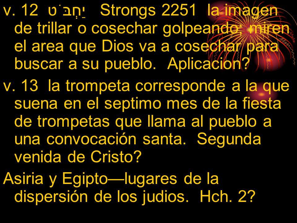 v. 12 יַחְבֹּט Strongs 2251 la imagen de trillar o cosechar golpeando; miren el area que Dios va a cosechar para buscar a su pueblo. Aplicacion