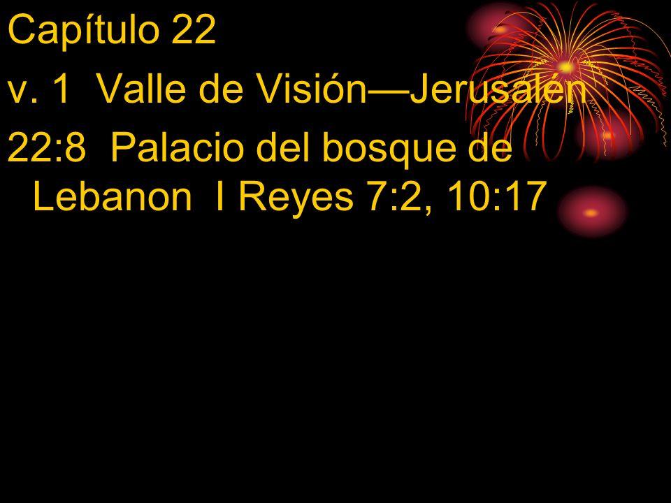 Capítulo 22 v. 1 Valle de Visión—Jerusalén 22:8 Palacio del bosque de Lebanon I Reyes 7:2, 10:17