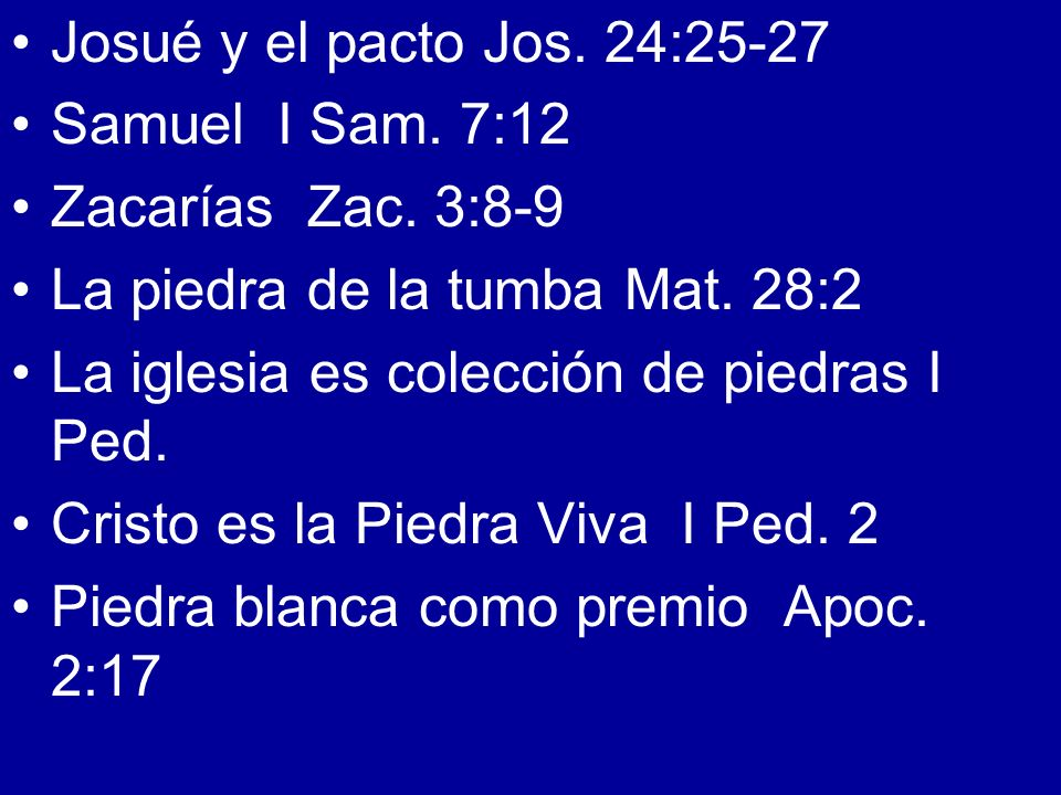 Josué y el pacto Jos. 24:25-27Samuel I Sam. 7:12. Zacarías Zac. 3:8-9. La piedra de la tumba Mat. 28:2.