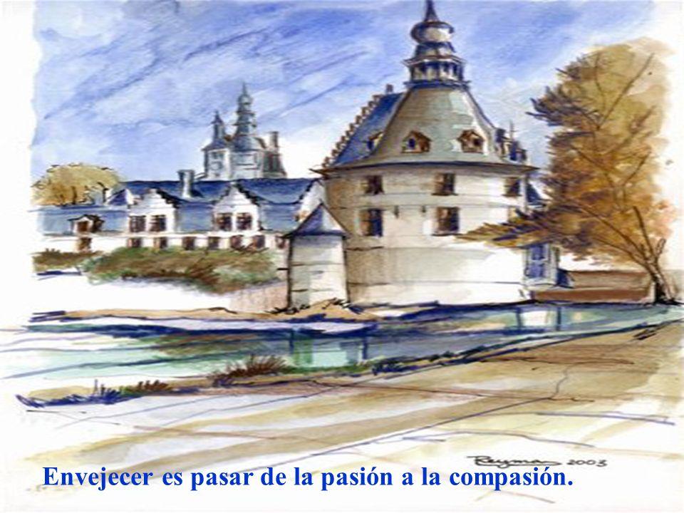 Envejecer es pasar de la pasión a la compasión.