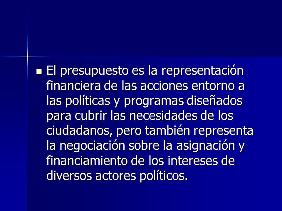 El presupuesto es la representación financiera de las acciones entorno a las políticas y programas diseñados para cubrir las necesidades de los ciudadanos, pero también representa la negociación sobre la asignación y financiamiento de los intereses de diversos actores políticos.