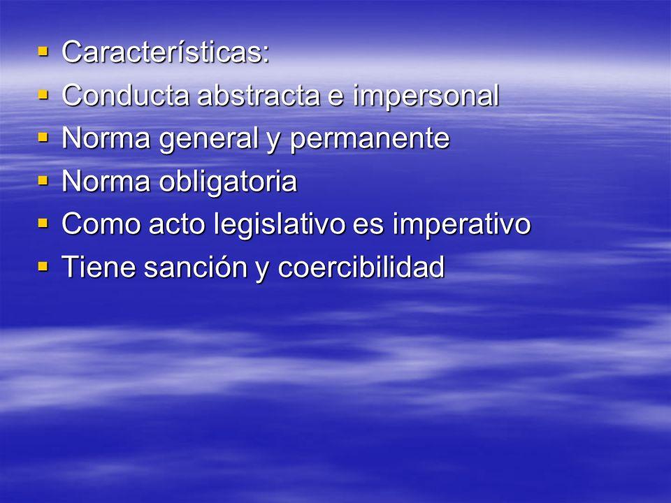 Características: Conducta abstracta e impersonal. Norma general y permanente. Norma obligatoria. Como acto legislativo es imperativo.