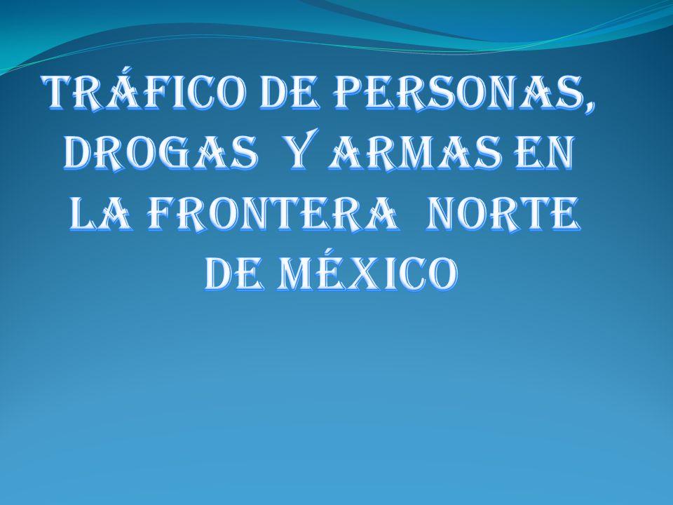 TRÁFICO DE PERSONAS, DROGAS Y ARMAS EN LA FRONTERA NORTE DE MÉXICO