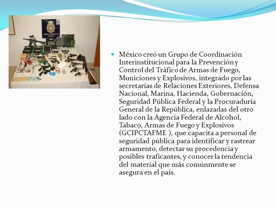 México creó un Grupo de Coordinación Interinstitucional para la Prevención y Control del Tráfico de Armas de Fuego, Municiones y Explosivos, integrado por las secretarías de Relaciones Exteriores, Defensa Nacional, Marina, Hacienda, Gobernación, Seguridad Pública Federal y la Procuraduría General de la República, enlazadas del otro lado con la Agencia Federal de Alcohol, Tabaco, Armas de Fuego y Explosivos (GCIPCTAFME ), que capacita a personal de seguridad pública para identificar y rastrear armamento, detectar su procedencia y posibles traficantes, y conocer la tendencia del material que más comúnmente se asegura en el país.