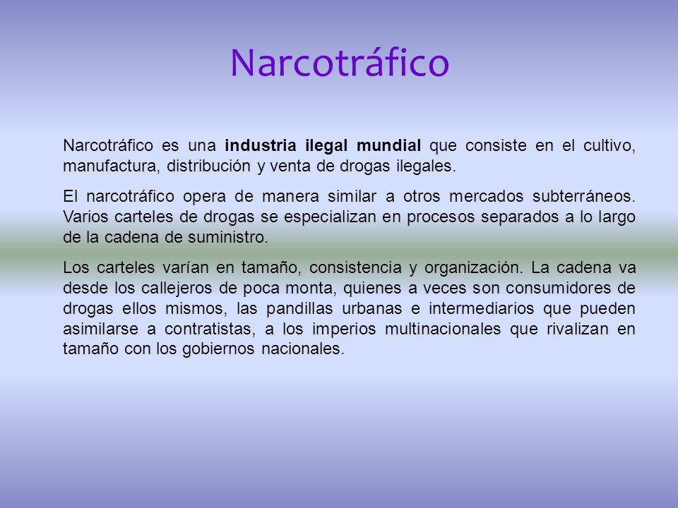 Narcotráfico Narcotráfico es una industria ilegal mundial que consiste en el cultivo, manufactura, distribución y venta de drogas ilegales.
