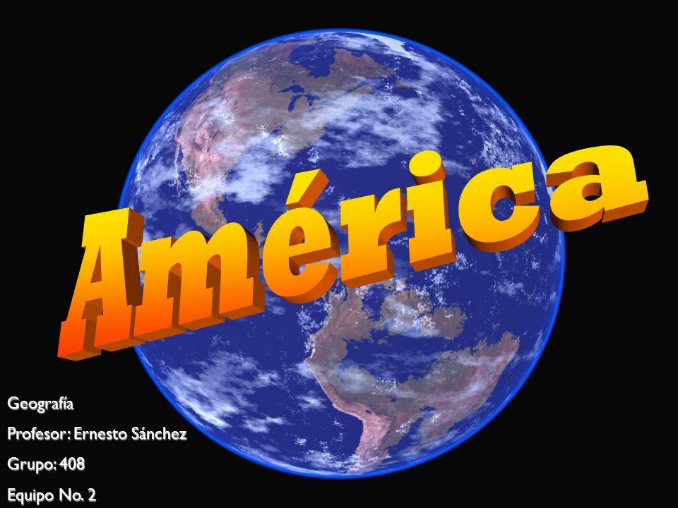 América Geografía Profesor: Ernesto Sánchez Grupo: 408 Equipo No. 2
