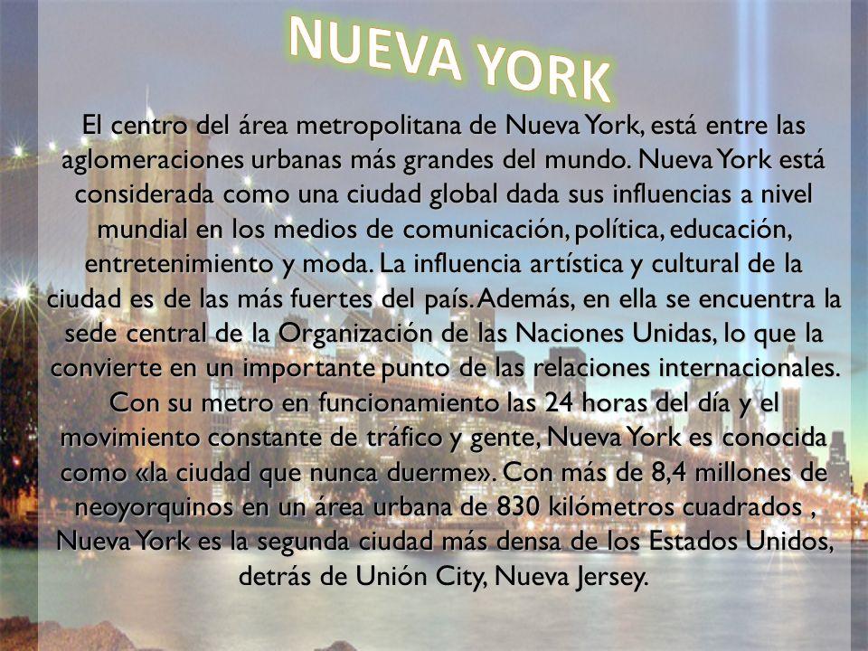 El centro del área metropolitana de Nueva York, está entre las aglomeraciones urbanas más grandes del mundo. Nueva York está considerada como una ciudad global dada sus influencias a nivel mundial en los medios de comunicación, política, educación, entretenimiento y moda. La influencia artística y cultural de la ciudad es de las más fuertes del país. Además, en ella se encuentra la sede central de la Organización de las Naciones Unidas, lo que la convierte en un importante punto de las relaciones internacionales. Con su metro en funcionamiento las 24 horas del día y el movimiento constante de tráfico y gente, Nueva York es conocida como «la ciudad que nunca duerme». Con más de 8,4 millones de neoyorquinos en un área urbana de 830 kilómetros cuadrados , Nueva York es la segunda ciudad más densa de los Estados Unidos, detrás de Unión City, Nueva Jersey.