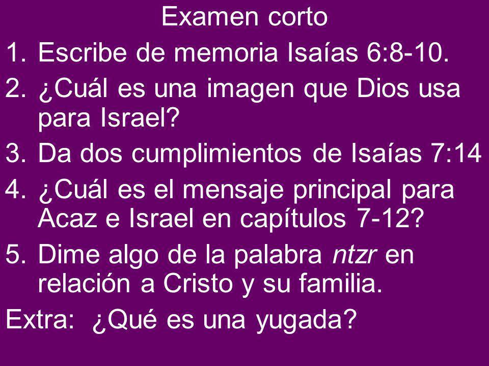 Examen corto Escribe de memoria Isaías 6:8-10. ¿Cuál es una imagen que Dios usa para Israel Da dos cumplimientos de Isaías 7:14.
