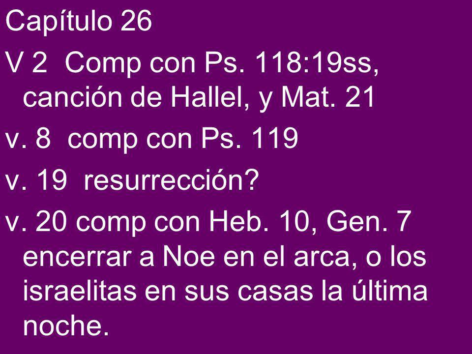 Capítulo 26 V 2 Comp con Ps. 118:19ss, canción de Hallel, y Mat. 21. v. 8 comp con Ps. 119. v. 19 resurrección