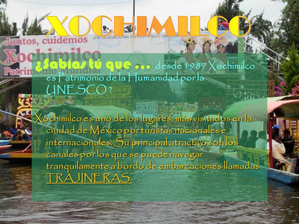 XOCHIMILCO ¿Sabías tú que … desde 1987 Xochimilco es Patrimonio de la Humanidad por la UNESCO