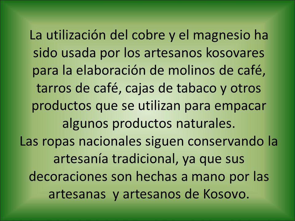 La utilización del cobre y el magnesio ha sido usada por los artesanos kosovares para la elaboración de molinos de café, tarros de café, cajas de tabaco y otros productos que se utilizan para empacar algunos productos naturales.